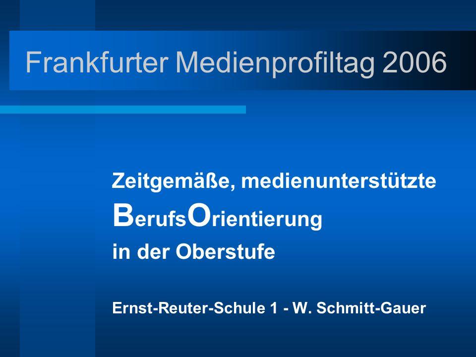 Frankfurter Medienprofiltag 2006 Zeitgemäße, medienunterstützte B erufs O rientierung in der Oberstufe Ernst-Reuter-Schule 1 - W. Schmitt-Gauer