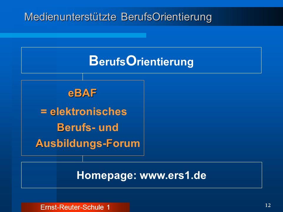 Ernst-Reuter-Schule 1 12 Medienunterstützte BerufsOrientierung B erufs O rientierung Homepage: www.ers1.de eBAF e B AF = elektronisches Berufs- und Au