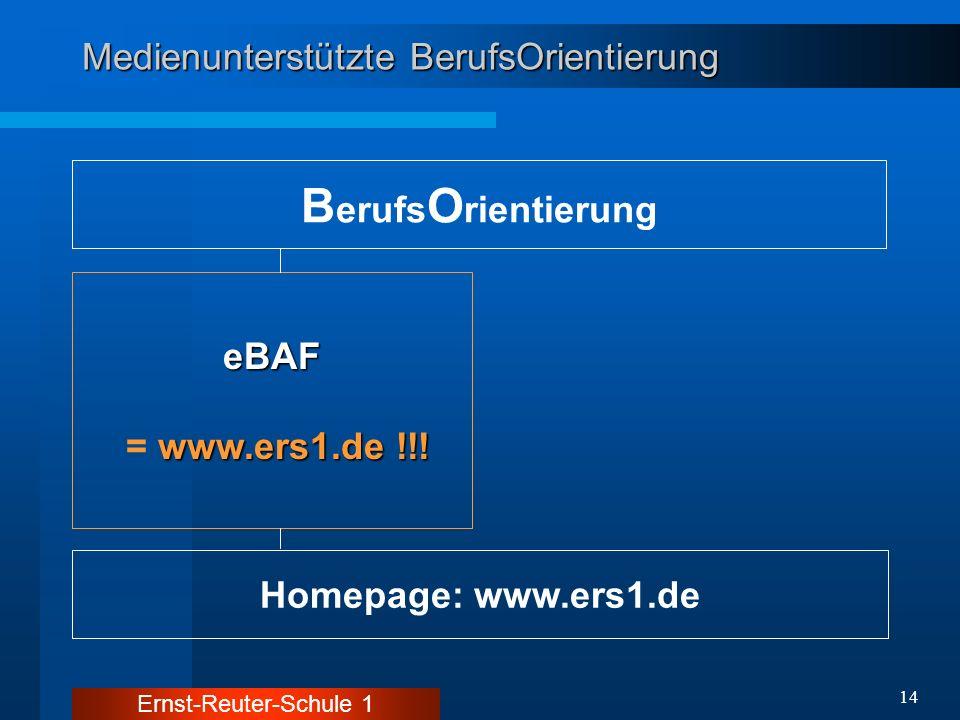Ernst-Reuter-Schule 1 14 Medienunterstützte BerufsOrientierung B erufs O rientierung Homepage: www.ers1.de eBAF www.ers1.de !!! = www.ers1.de !!!