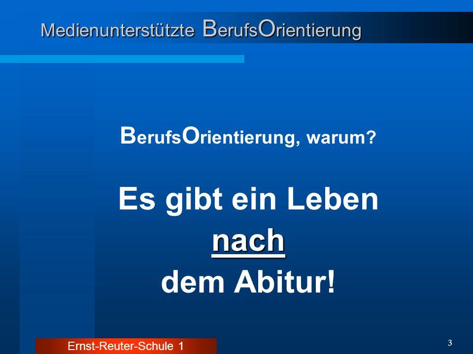 Ernst-Reuter-Schule 1 3 Medienunterstützte B erufs O rientierung B erufs O rientierung, warum? Es gibt ein Lebennach dem Abitur!