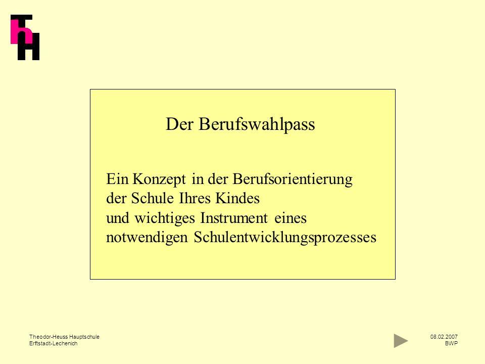 Theodor-Heuss Hauptschule Erftstadt-Lechenich 08.02.2007 BWP Der Berufswahlpass Ein Konzept in der Berufsorientierung der Schule Ihres Kindes und wich