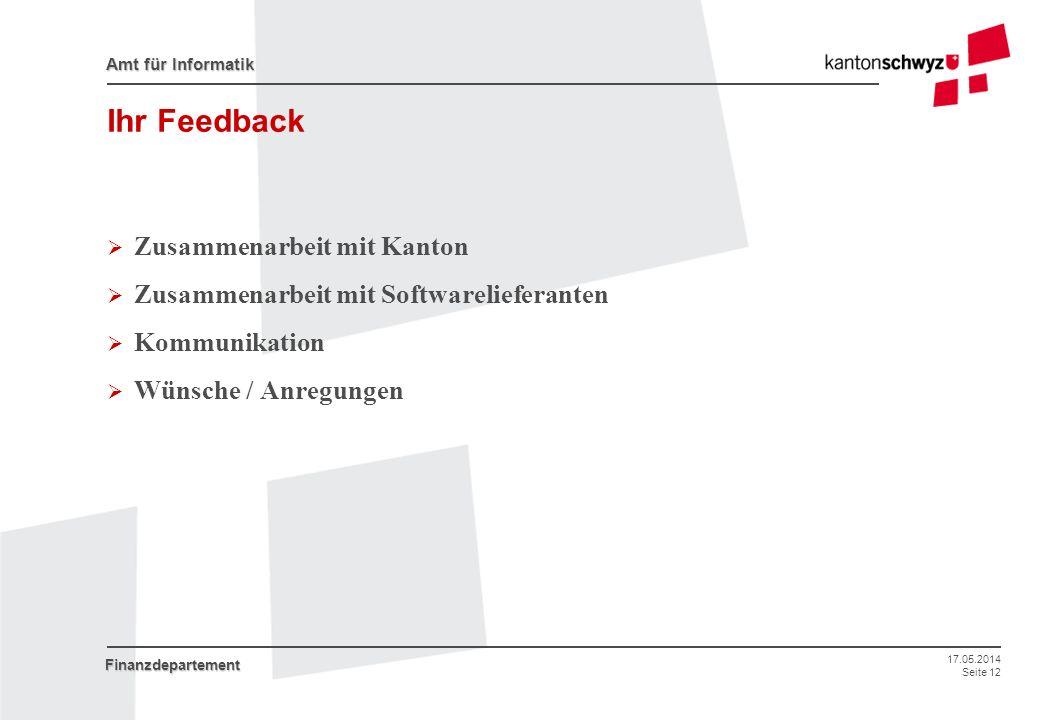 17.05.2014 Seite 12 Amt für Informatik Finanzdepartement Ihr Feedback Zusammenarbeit mit Kanton Zusammenarbeit mit Softwarelieferanten Kommunikation W