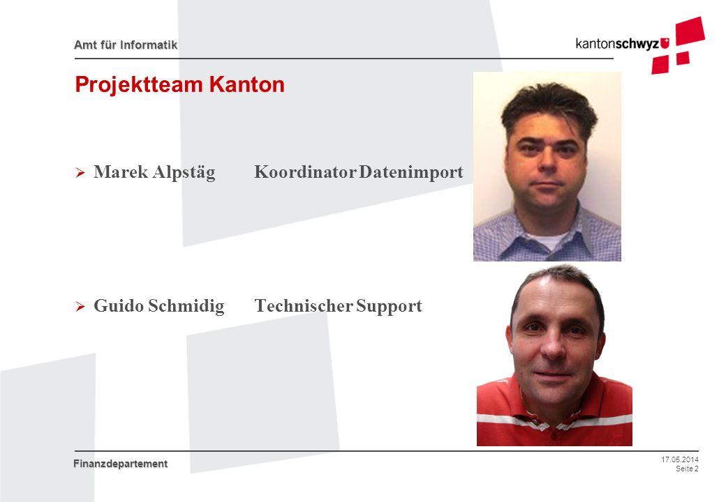 17.05.2014 Seite 2 Amt für Informatik Finanzdepartement Projektteam Kanton Marek Alpstäg Koordinator Datenimport Guido Schmidig Technischer Support