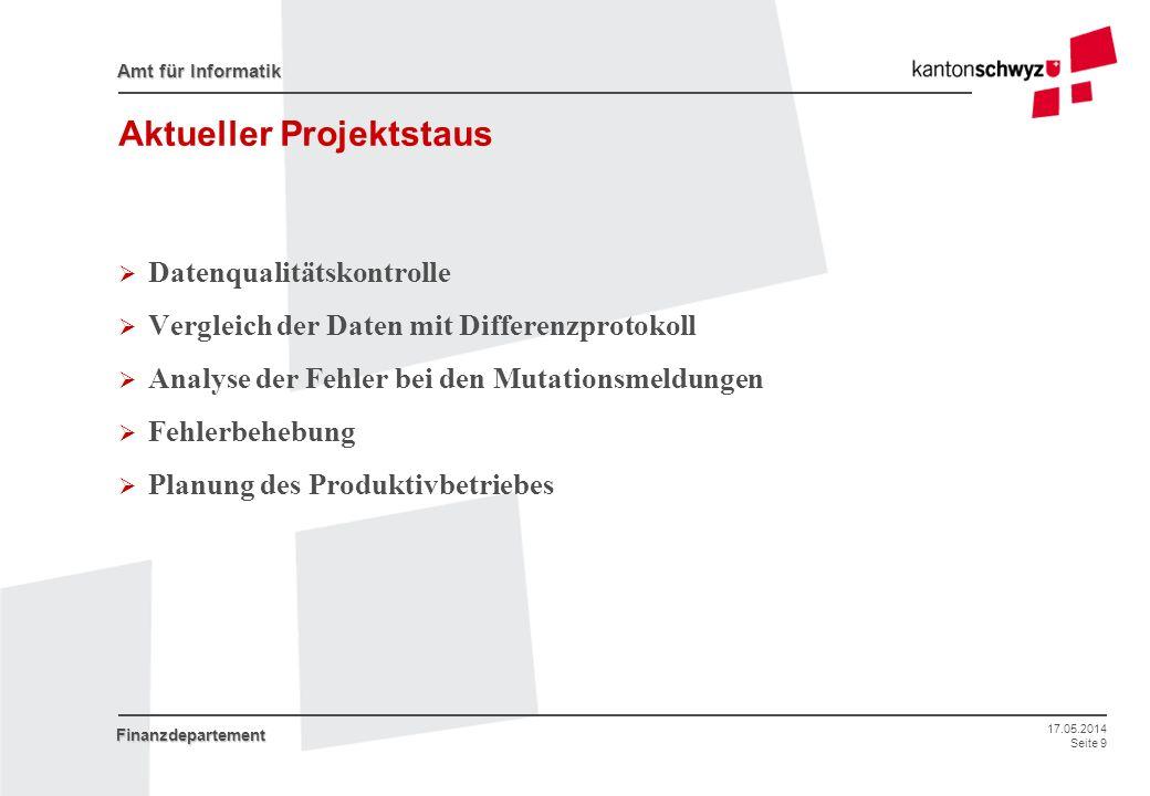 17.05.2014 Seite 9 Amt für Informatik Finanzdepartement Aktueller Projektstaus Datenqualitätskontrolle Vergleich der Daten mit Differenzprotokoll Anal