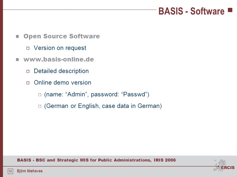 16 BASIS - BSC and Strategic MIS for Public Administrations, IRIS 2006 Björn Niehaves BASIS - Software Open Source Software Version on request www.bas