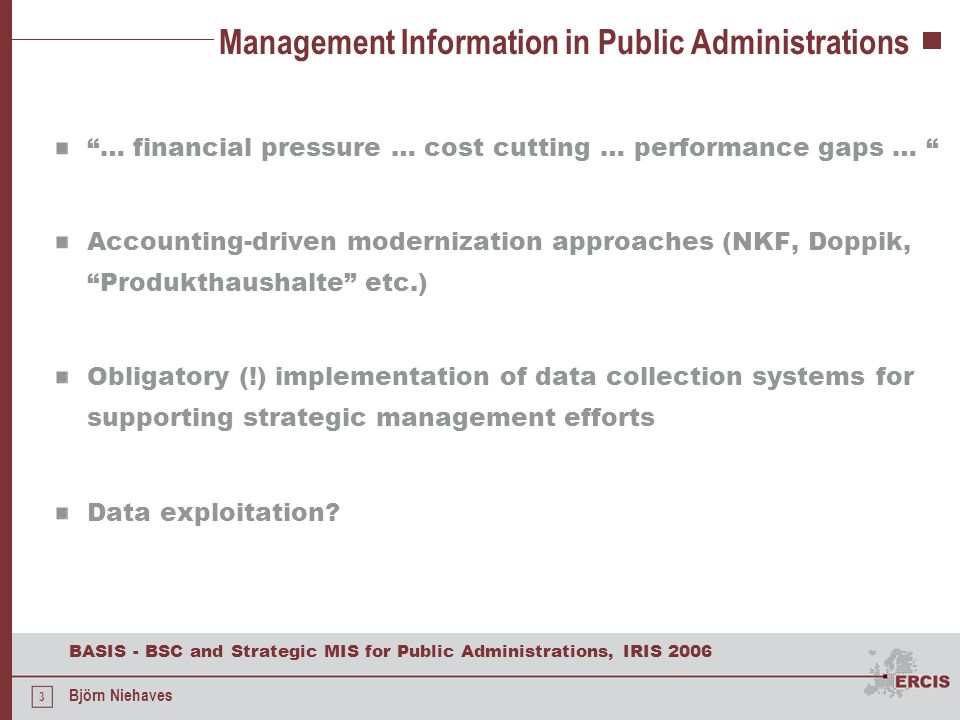 4 BASIS - BSC and Strategic MIS for Public Administrations, IRIS 2006 Björn Niehaves BASIS – Project Outline Case Study Setting Public Administration in Germany About 300 employees Task: Concept Development … BSC approach specific for Public Administrations Customizing for this Public Administration … and Organizational and Technical Implementation Open Source Product: BASIS