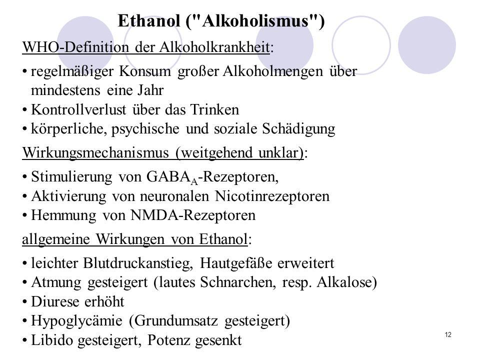 12 Ethanol ( Alkoholismus ) WHO-Definition der Alkoholkrankheit: regelmäßiger Konsum großer Alkoholmengen über mindestens eine Jahr Kontrollverlust über das Trinken körperliche, psychische und soziale Schädigung Wirkungsmechanismus (weitgehend unklar): Stimulierung von GABA A -Rezeptoren, Aktivierung von neuronalen Nicotinrezeptoren Hemmung von NMDA-Rezeptoren allgemeine Wirkungen von Ethanol: leichter Blutdruckanstieg, Hautgefäße erweitert Atmung gesteigert (lautes Schnarchen, resp.