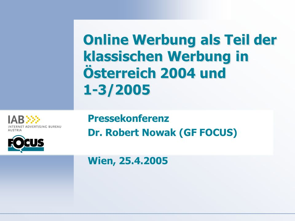 Online Werbung als Teil der klassischen Werbung in Österreich 2004 und 1-3/2005 Pressekonferenz Dr. Robert Nowak (GF FOCUS) Wien, 25.4.2005