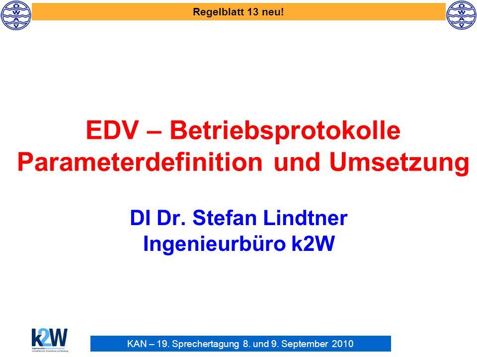 KAN – 19. Sprechertagung 8. und 9. September 2010 Regelblatt 13 neu! EDV – Betriebsprotokolle Parameterdefinition und Umsetzung DI Dr. Stefan Lindtner