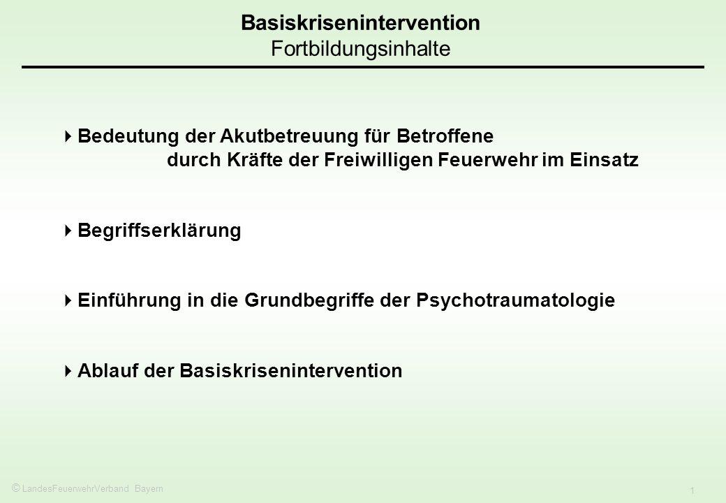 © LandesFeuerwehrVerband Bayern 1 Basiskrisenintervention Fortbildungsinhalte Bedeutung der Akutbetreuung für Betroffene durch Kräfte der Freiwilligen