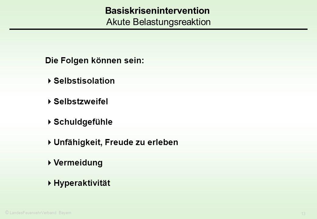 © LandesFeuerwehrVerband Bayern 13 Basiskrisenintervention Akute Belastungsreaktion Die Folgen können sein: Selbstisolation Selbstzweifel Schuldgefühle Unfähigkeit, Freude zu erleben Vermeidung Hyperaktivität