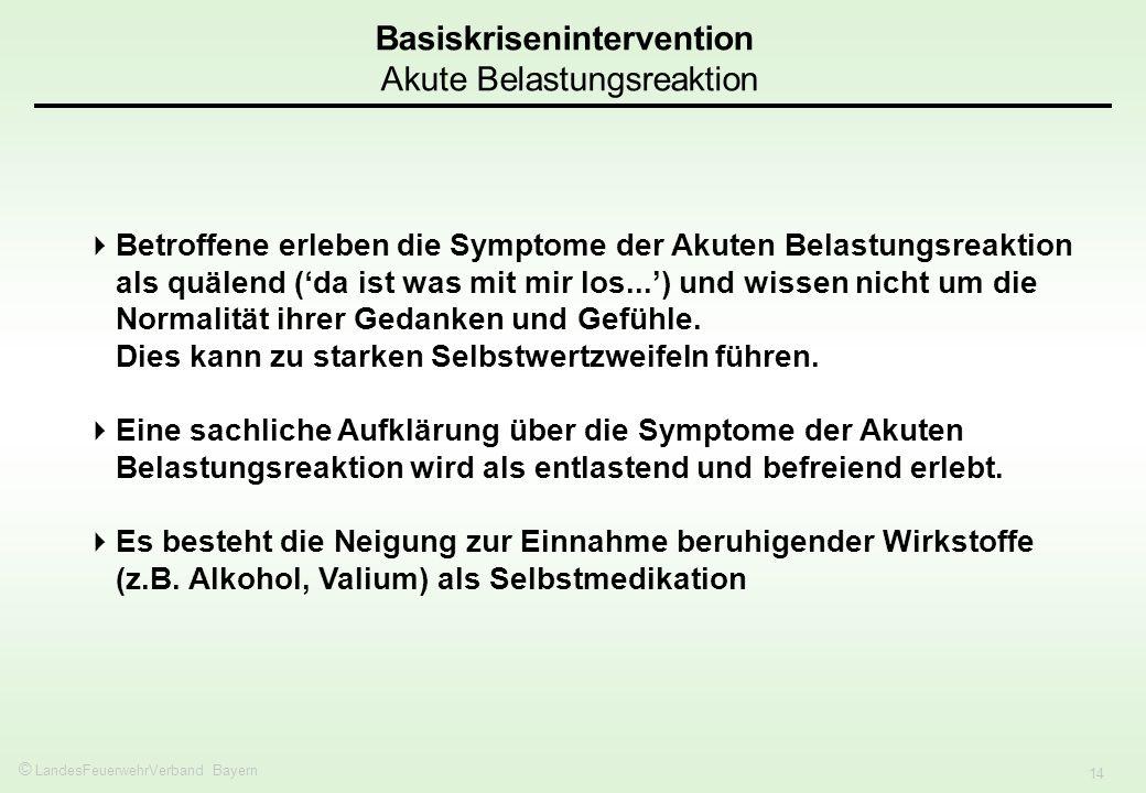 © LandesFeuerwehrVerband Bayern 14 Basiskrisenintervention Akute Belastungsreaktion Betroffene erleben die Symptome der Akuten Belastungsreaktion als quälend (da ist was mit mir los...) und wissen nicht um die Normalität ihrer Gedanken und Gefühle.