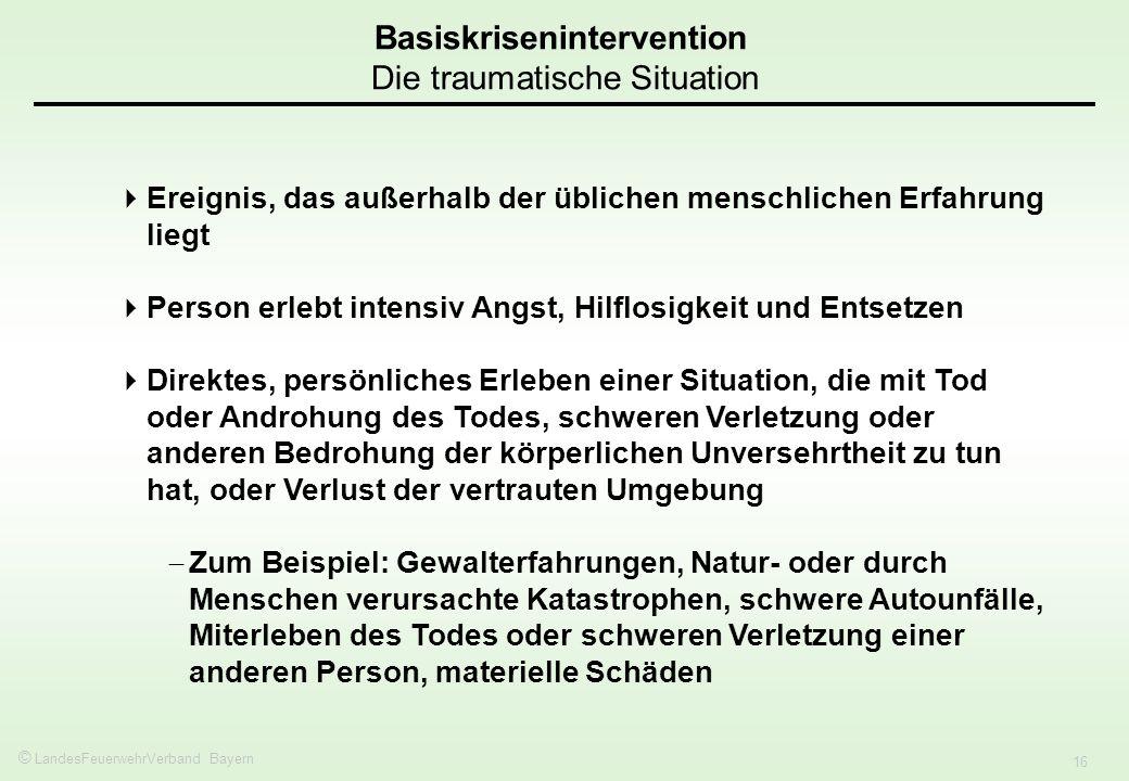 © LandesFeuerwehrVerband Bayern 16 Basiskrisenintervention Die traumatische Situation Ereignis, das außerhalb der üblichen menschlichen Erfahrung lieg
