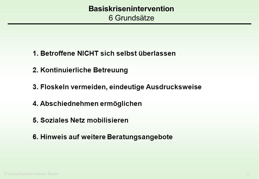 © LandesFeuerwehrVerband Bayern 17 Basiskrisenintervention 6 Grundsätze 1. Betroffene NICHT sich selbst überlassen 2. Kontinuierliche Betreuung 3. Flo