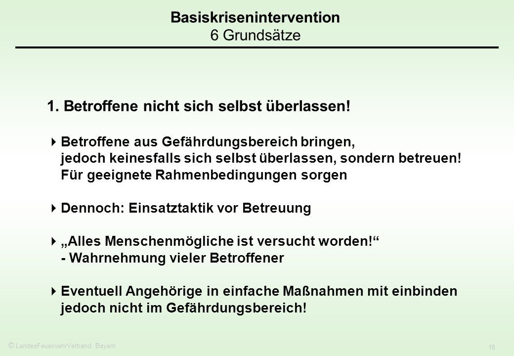 © LandesFeuerwehrVerband Bayern 18 Basiskrisenintervention 6 Grundsätze 1. Betroffene nicht sich selbst überlassen! Betroffene aus Gefährdungsbereich