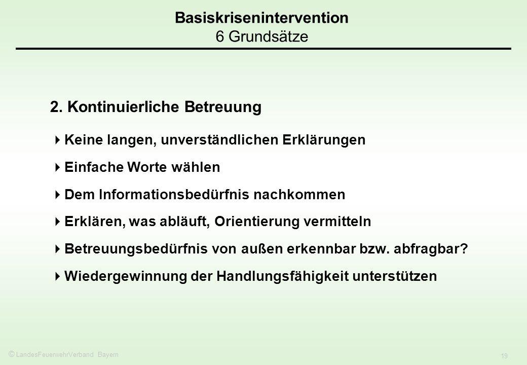 © LandesFeuerwehrVerband Bayern 19 Basiskrisenintervention 6 Grundsätze 2. Kontinuierliche Betreuung Keine langen, unverständlichen Erklärungen Einfac