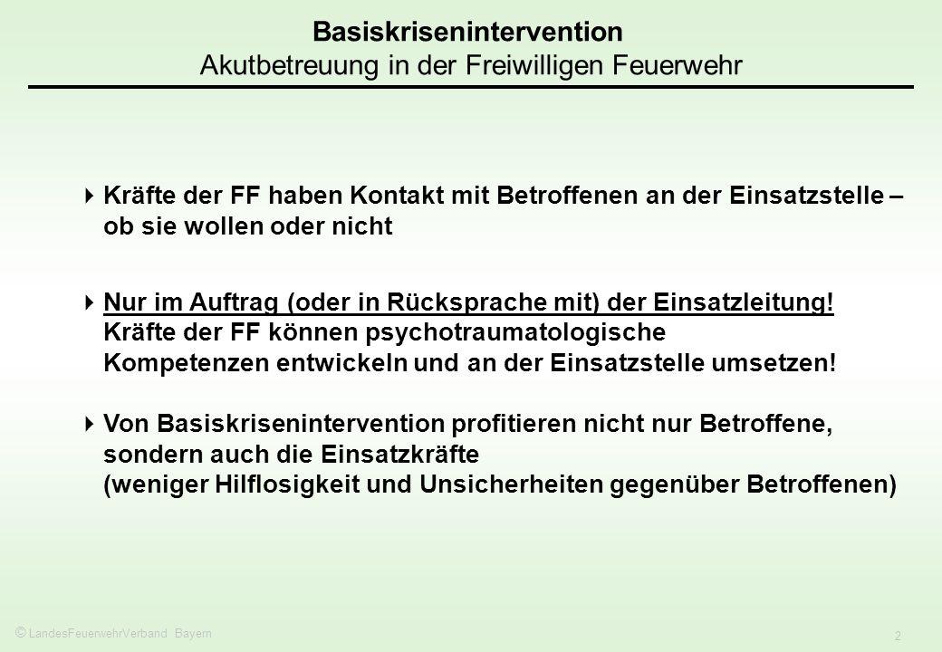© LandesFeuerwehrVerband Bayern 2 Basiskrisenintervention Akutbetreuung in der Freiwilligen Feuerwehr Kräfte der FF haben Kontakt mit Betroffenen an der Einsatzstelle – ob sie wollen oder nicht Nur im Auftrag (oder in Rücksprache mit) der Einsatzleitung.