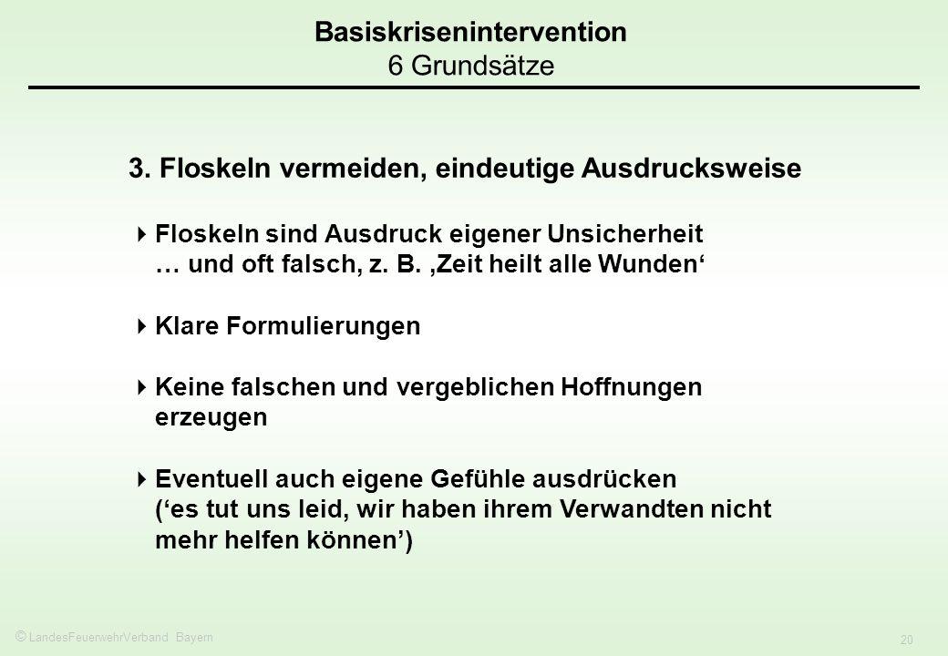 © LandesFeuerwehrVerband Bayern 20 Basiskrisenintervention 6 Grundsätze 3. Floskeln vermeiden, eindeutige Ausdrucksweise Floskeln sind Ausdruck eigene