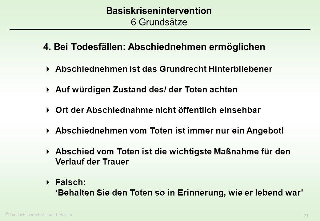 © LandesFeuerwehrVerband Bayern 21 Basiskrisenintervention 6 Grundsätze 4. Bei Todesfällen: Abschiednehmen ermöglichen Abschiednehmen ist das Grundrec