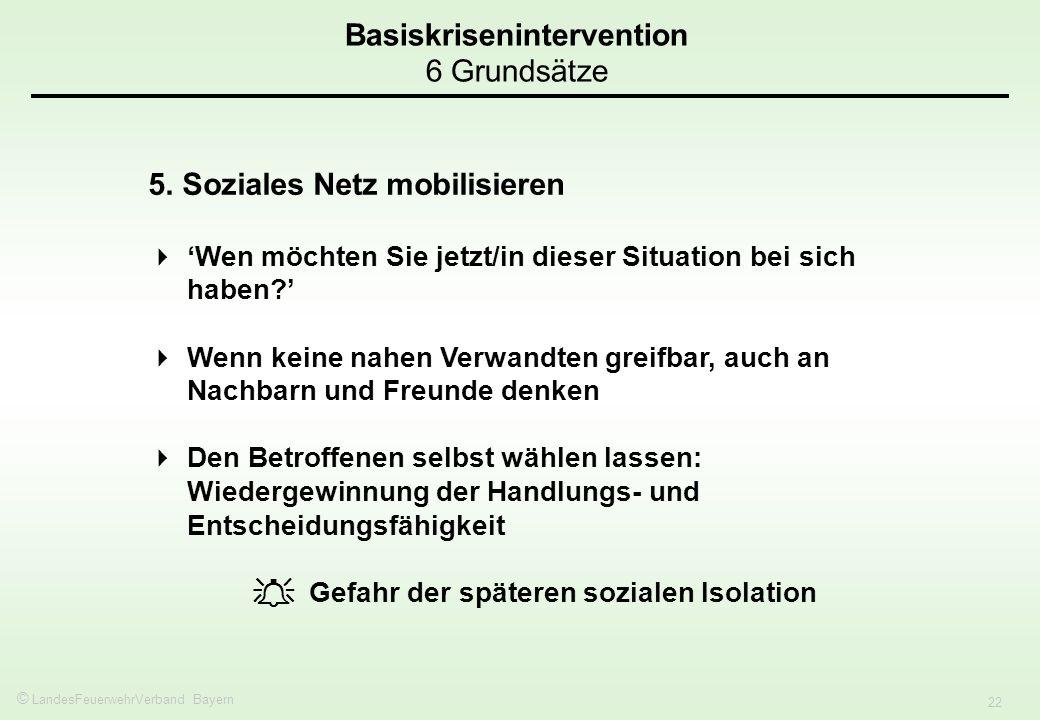 © LandesFeuerwehrVerband Bayern 22 Basiskrisenintervention 6 Grundsätze 5. Soziales Netz mobilisieren Wen möchten Sie jetzt/in dieser Situation bei si
