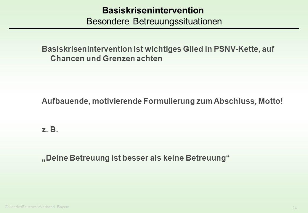 © LandesFeuerwehrVerband Bayern 24 Basiskrisenintervention Besondere Betreuungssituationen Basiskrisenintervention ist wichtiges Glied in PSNV-Kette, auf Chancen und Grenzen achten Aufbauende, motivierende Formulierung zum Abschluss, Motto.