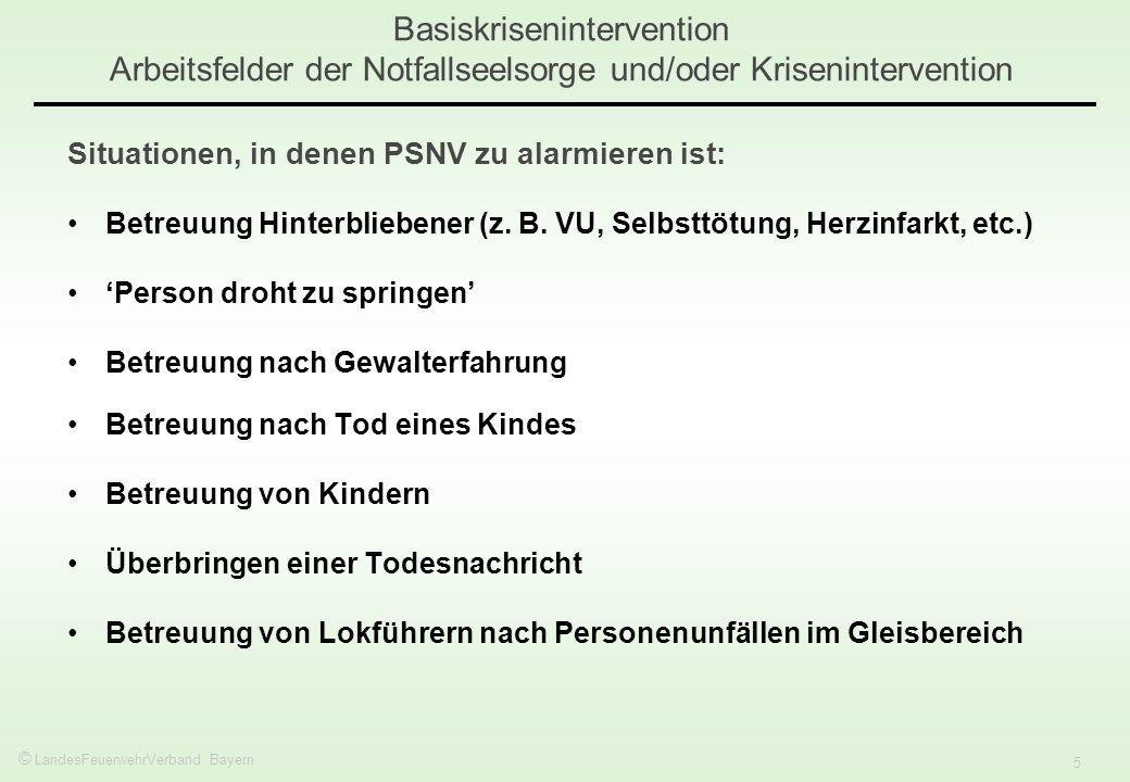 © LandesFeuerwehrVerband Bayern 5 Basiskrisenintervention Arbeitsfelder der Notfallseelsorge und/oder Krisenintervention Situationen, in denen PSNV zu alarmieren ist: Betreuung Hinterbliebener (z.