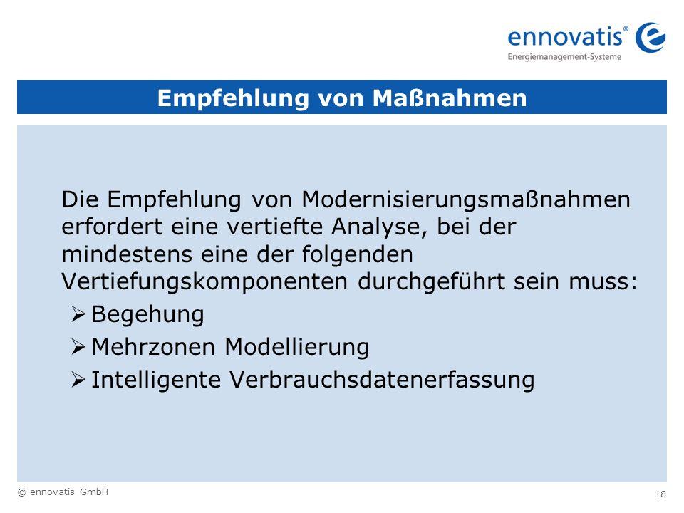 © ennovatis GmbH 18 Empfehlung von Maßnahmen Die Empfehlung von Modernisierungsmaßnahmen erfordert eine vertiefte Analyse, bei der mindestens eine der