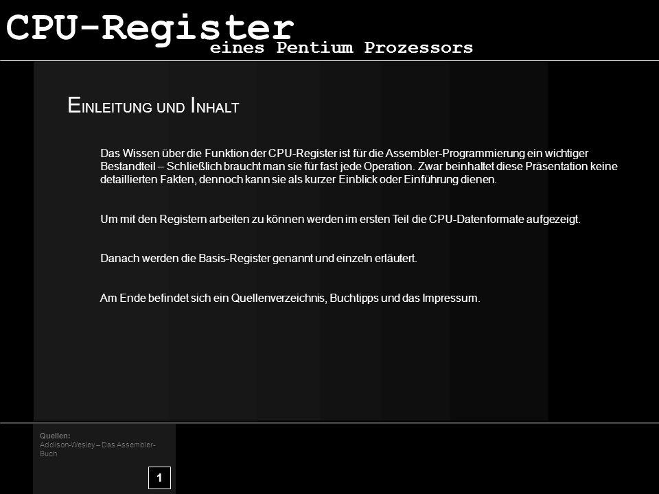 E INLEITUNG UND I NHALT 1 Quellen: Addison-Wesley – Das Assembler- Buch CPU-Register eines Pentium Prozessors Das Wissen über die Funktion der CPU-Register ist für die Assembler-Programmierung ein wichtiger Bestandteil – Schließlich braucht man sie für fast jede Operation.
