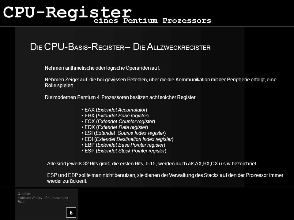 D IE CPU-B ASIS -R EGISTER – D IE A LLZWECKREGISTER 5 Quellen: Addison-Wesley – Das Assembler- Buch eines Pentium Prozessors CPU-Register Nehmen arithmetische oder logische Operanden auf.