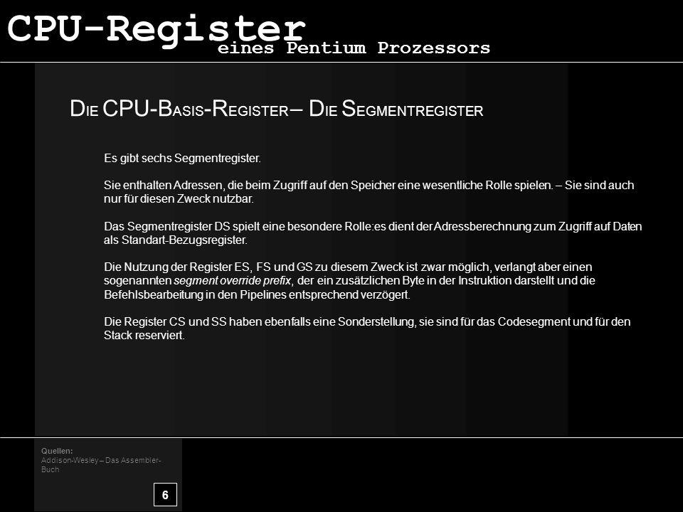 D IE CPU-B ASIS -R EGISTER – D IE S EGMENTREGISTER 6 Quellen: Addison-Wesley – Das Assembler- Buch eines Pentium Prozessors CPU-Register Es gibt sechs Segmentregister.