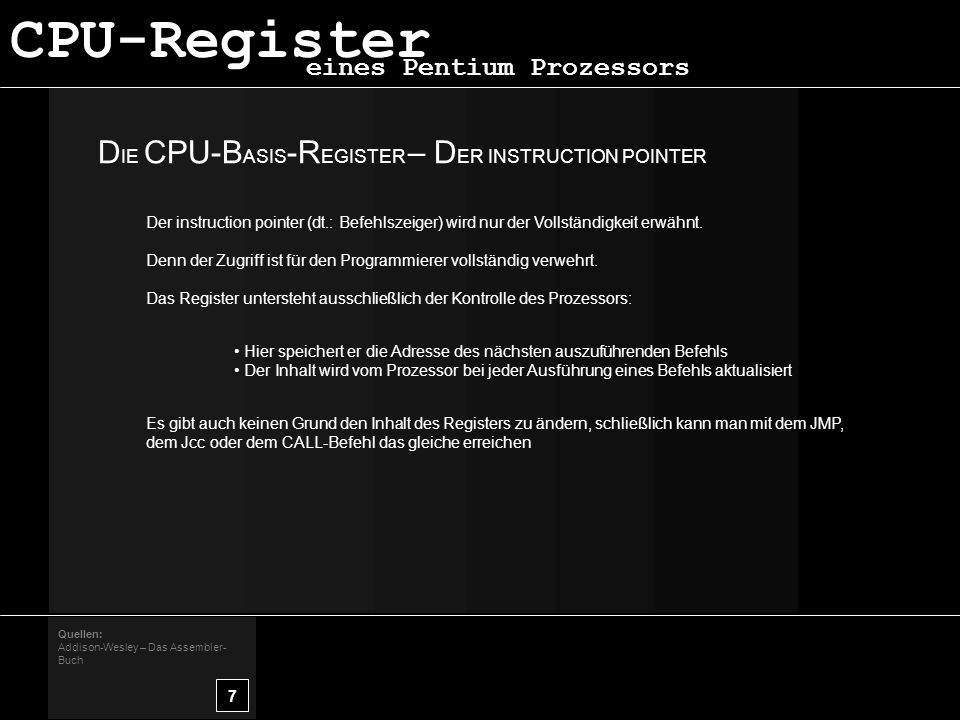 D IE CPU-B ASIS -R EGISTER – D ER INSTRUCTION POINTER 7 Quellen: Addison-Wesley – Das Assembler- Buch eines Pentium Prozessors CPU-Register Der instruction pointer (dt.: Befehlszeiger) wird nur der Vollständigkeit erwähnt.