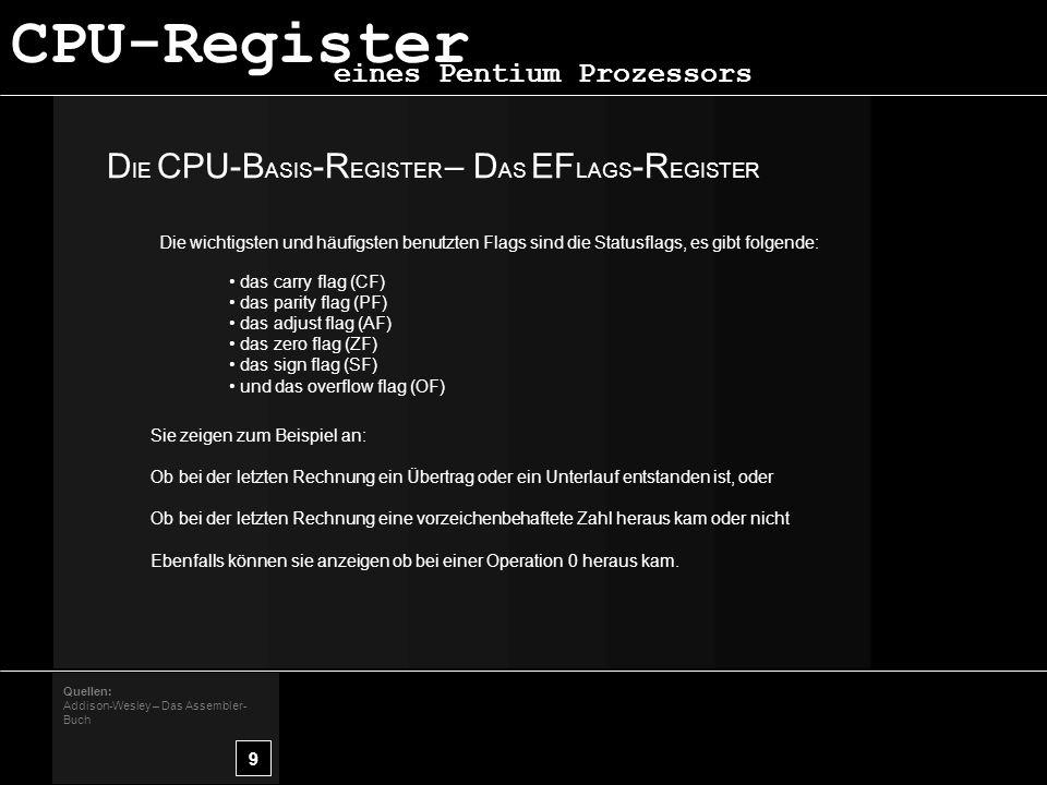 D IE CPU-B ASIS -R EGISTER – D AS EF LAGS -R EGISTER 9 Quellen: Addison-Wesley – Das Assembler- Buch eines Pentium Prozessors CPU-Register Die wichtigsten und häufigsten benutzten Flags sind die Statusflags, es gibt folgende: das carry flag (CF) das parity flag (PF) das adjust flag (AF) das zero flag (ZF) das sign flag (SF) und das overflow flag (OF) Sie zeigen zum Beispiel an: Ob bei der letzten Rechnung ein Übertrag oder ein Unterlauf entstanden ist, oder Ob bei der letzten Rechnung eine vorzeichenbehaftete Zahl heraus kam oder nicht Ebenfalls können sie anzeigen ob bei einer Operation 0 heraus kam.