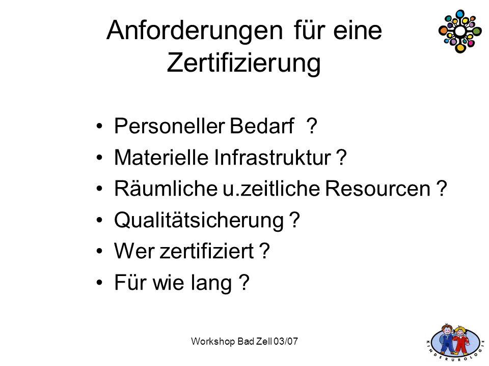 Workshop Bad Zell 03/07 Anforderungen für eine Zertifizierung Personeller Bedarf ? Materielle Infrastruktur ? Räumliche u.zeitliche Resourcen ? Qualit