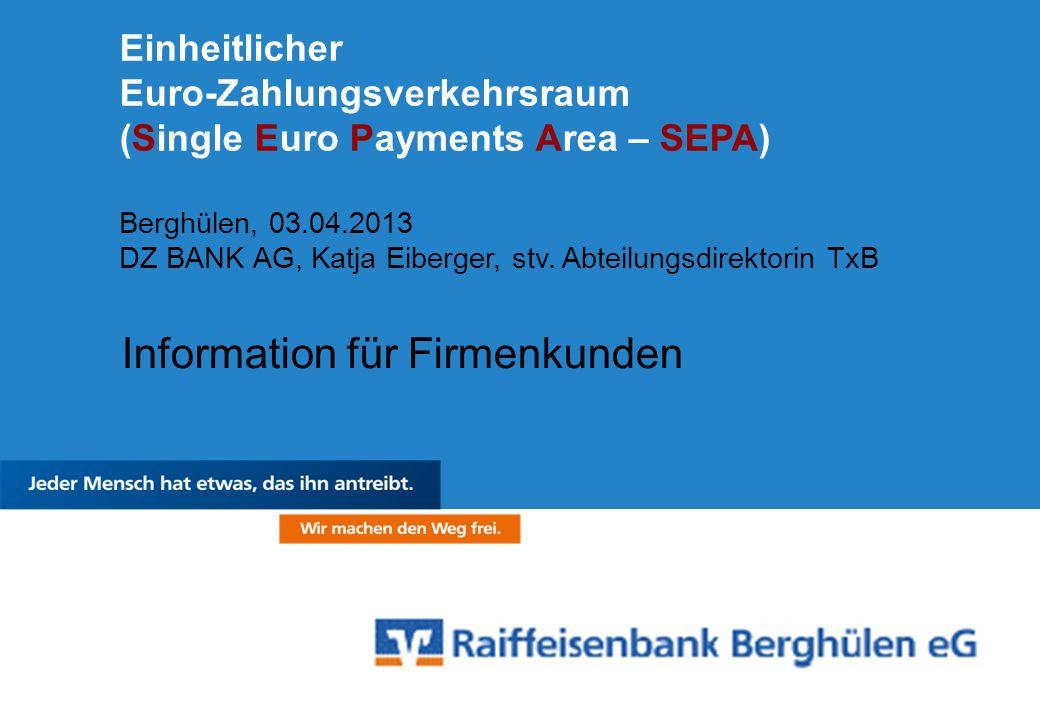 Einheitlicher Euro-Zahlungsverkehrsraum (Single Euro Payments Area – SEPA) Berghülen, 03.04.2013 DZ BANK AG, Katja Eiberger, stv. Abteilungsdirektorin