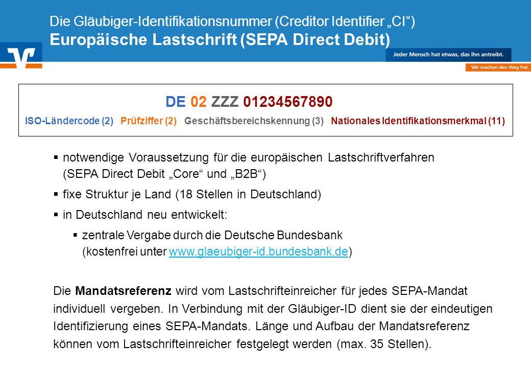 Diagramm Text / Bild BildText Diagramm Ende Diagramm Text / Bild Die Gläubiger-Identifikationsnummer (Creditor Identifier CI) Europäische Lastschrift (SEPA Direct Debit) notwendige Voraussetzung für die europäischen Lastschriftverfahren (SEPA Direct Debit Core und B2B) fixe Struktur je Land (18 Stellen in Deutschland) in Deutschland neu entwickelt: zentrale Vergabe durch die Deutsche Bundesbank (kostenfrei unter www.glaeubiger-id.bundesbank.de)www.glaeubiger-id.bundesbank.de Die Mandatsreferenz wird vom Lastschrifteinreicher für jedes SEPA-Mandat individuell vergeben.
