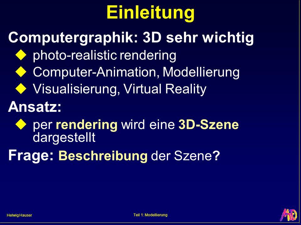 Helwig Hauser Teil 1: Modellierung Einleitung Computergraphik: 3D sehr wichtig photo-realistic rendering Computer-Animation, Modellierung Visualisieru