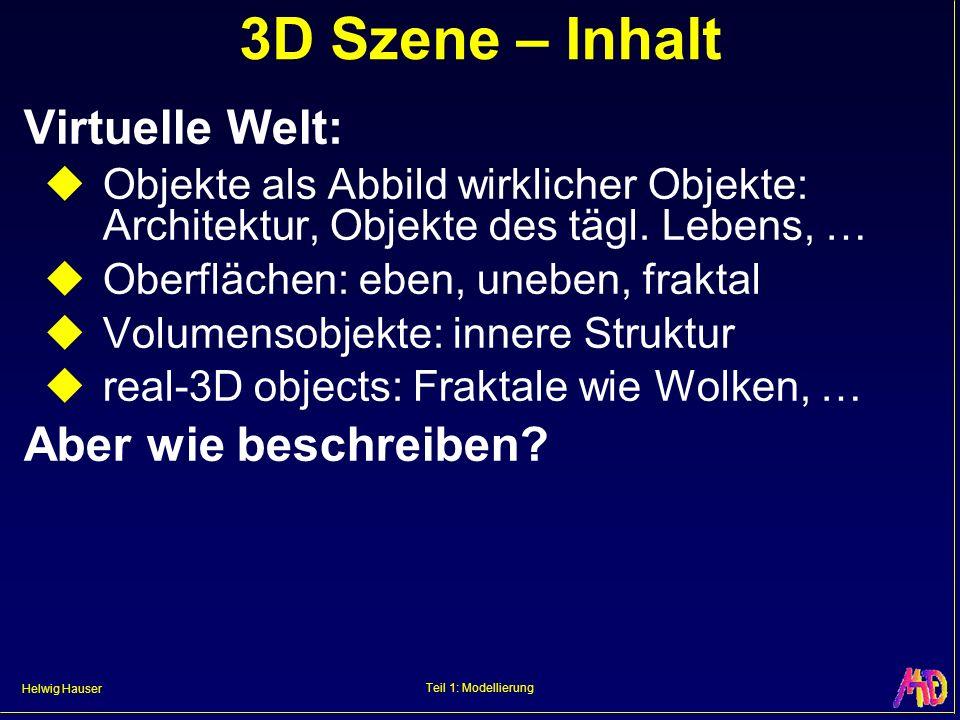Helwig Hauser Teil 1: Modellierung 3D Szene – Inhalt Virtuelle Welt: Objekte als Abbild wirklicher Objekte: Architektur, Objekte des tägl. Lebens, … O