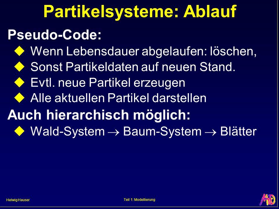 Helwig Hauser Teil 1: Modellierung Partikelsysteme: Ablauf Pseudo-Code: Wenn Lebensdauer abgelaufen: löschen, Sonst Partikeldaten auf neuen Stand. Evt