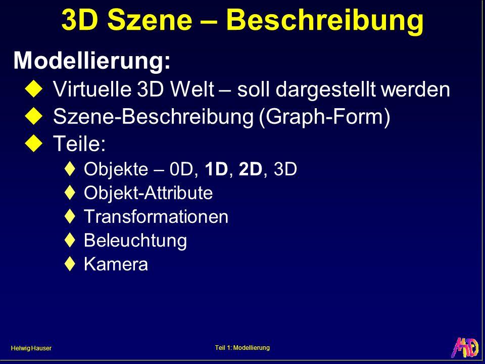 Helwig Hauser Teil 1: Modellierung In der Szene: Objekte Einfache Objekte Primitiva: Punkt (0D), Liniensegment (1D), Bézier-Kurve (1D), Dreieck (2D), Patch (2D), Voxel (3D), … Komplexe Objekte: z.B.: Sammel-Objekte: Poly-Linie (1D), Mesh (2D), Volumsdatensatz (3D), … Transformierte Objekte: sweeps, … Kombinierte Objekte: CSG, …