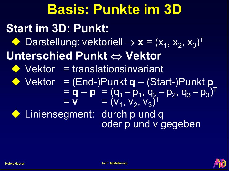 Helwig Hauser Teil 1: Modellierung Basis: Punkte im 3D Start im 3D: Punkt: Darstellung: vektoriell x = (x 1, x 2, x 3 ) T Unterschied Punkt Vektor Vek