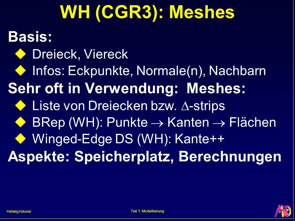 Helwig Hauser Teil 1: Modellierung WH (CGR3): Meshes Basis: Dreieck, Viereck Infos: Eckpunkte, Normale(n), Nachbarn Sehr oft in Verwendung: Meshes: Li