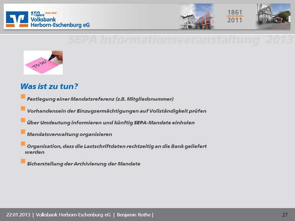 Volksbank Musterstadt eG SEPA Informationsveranstaltung 2013 22.01.2013 | Volksbank Herborn-Eschenburg eG | Benjamin Rothe | 27 Was ist zu tun? Festle