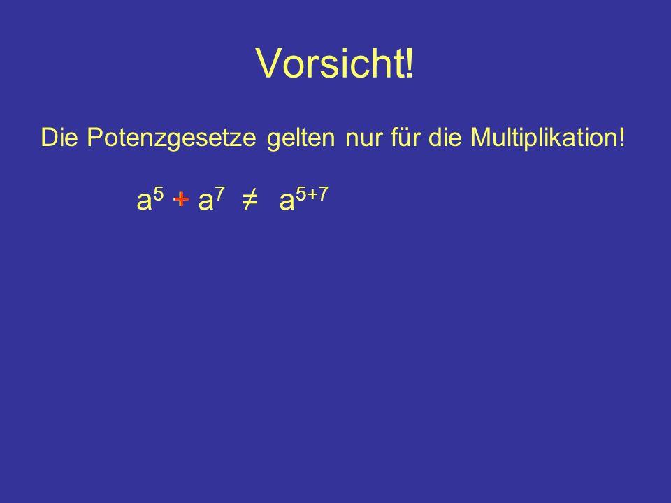 Vorsicht! Die Potenzgesetze gelten nur für die Multiplikation! a 5 + a 7 a 5+7 +