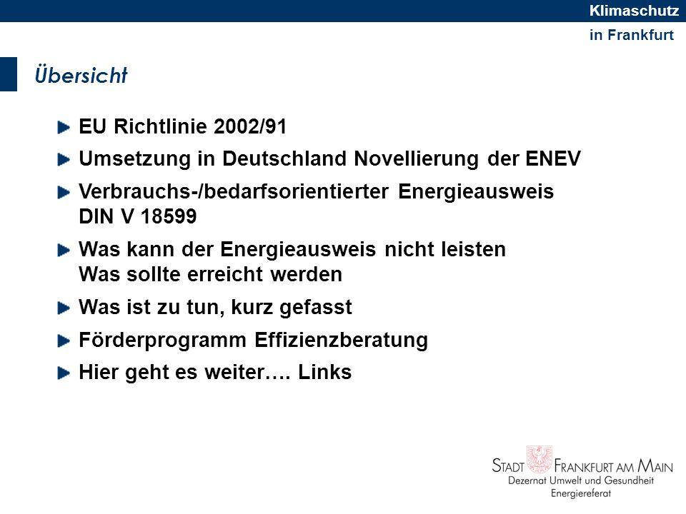 in Frankfurt Klimaschutz EU Richtlinie 2002/91 über die Gesamtenergieeffizienz von Gebäuden Baustein im Klima- und Ressourcenschutz der EU EU-RL sagt: Energieverbrauch soll transparent bei Verkauf und Vermietung einbezogen werden Damit will man Impulse auf Immobilienmarkt geben Indirekte Wirkung in Richtung auf energetische Modernisierung Energieausweise sollen Energieverbrauch/bedarf aufzeigen Einbeziehung von Stromverbrauch bei Nicht- Wohngebäuden für Beleuchtung, Klimatisierung, Lüftung Nationale Umsetzung => ENEV 2007/DIN V 18599
