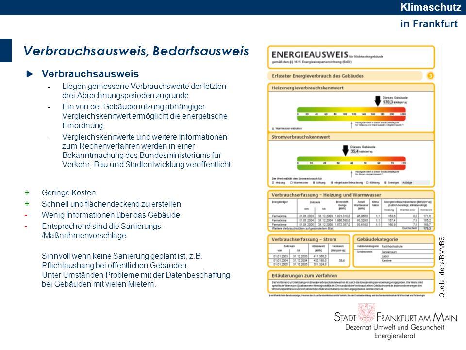 in Frankfurt Klimaschutz Was ist zu tun, kurz gefasst Ausweispflicht ab 01.07.2009 für alle Nichtwohngebäude Ein Energieausweis wird fällig -bei Nutzerwechsel (Verkauf, Vermietung, Verpachtung) -bei umfangreicher Sanierung -für Öffentliche Gebäude größer 1000 qm (Aushangpflicht) Kein Energieausweis -für Baudenkmäler und Gebäude kleiner 50m² Nutzfläche Zwei Arten Verbrauchs- und Bedarfausweis -Neubau und umfangreiche Sanierung im Bestand, immer Bedarfsausweis -Bestandgebäude, freie Wahl Aussteller -Personenkreis in der ENEV definiert -Expertensuche in der dena-Datenbank unter http://www.zukunft-haus.info/de/verbraucher/energieausweis/expertensuche_10608.html http://www.zukunft-haus.info/de/verbraucher/energieausweis/expertensuche_10608.html Beschwerdestellen sind länderspezifisch geregelt.
