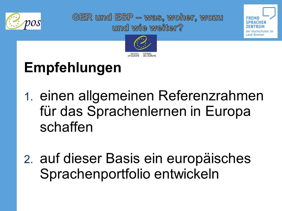 Empfehlungen 1. einen allgemeinen Referenzrahmen für das Sprachenlernen in Europa schaffen 2. auf dieser Basis ein europäisches Sprachenportfolio entw