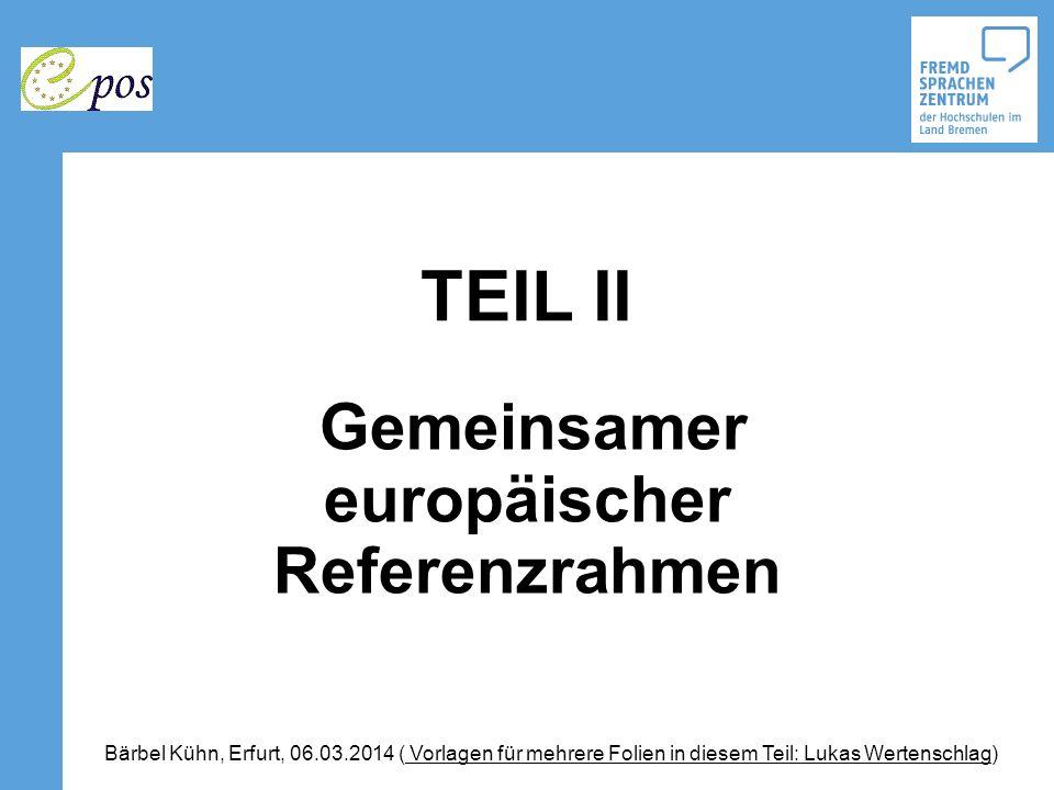 TEIL II Gemeinsamer europäischer Referenzrahmen Bärbel Kühn, Erfurt, 06.03.2014 ( Vorlagen für mehrere Folien in diesem Teil: Lukas Wertenschlag)