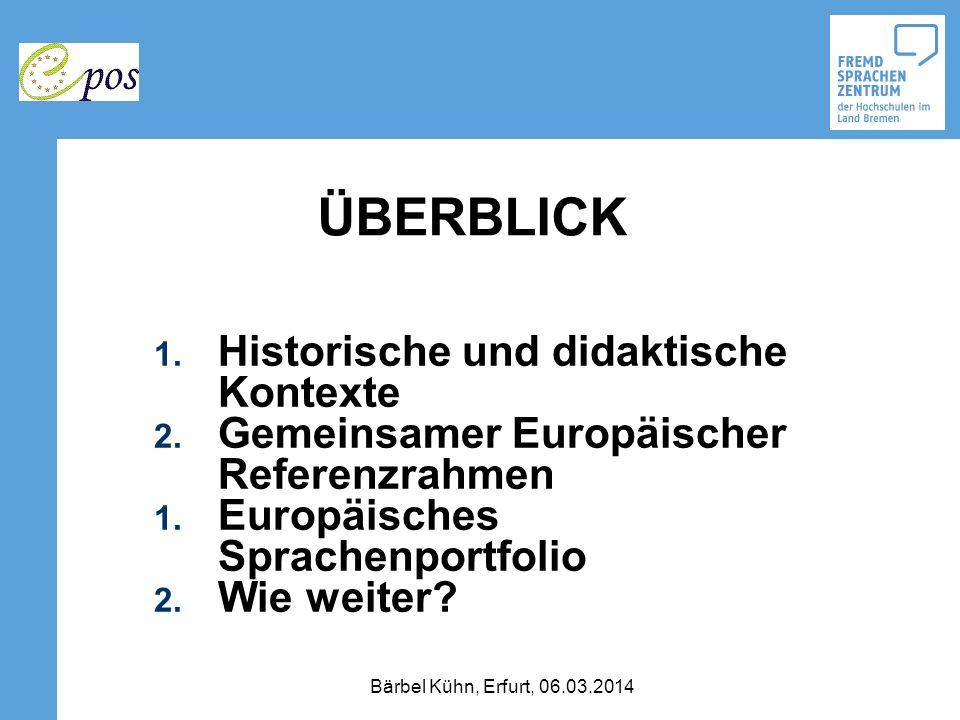 ÜBERBLICK 1. Historische und didaktische Kontexte 2. Gemeinsamer Europäischer Referenzrahmen 1. Europäisches Sprachenportfolio 2. Wie weiter? Bärbel K