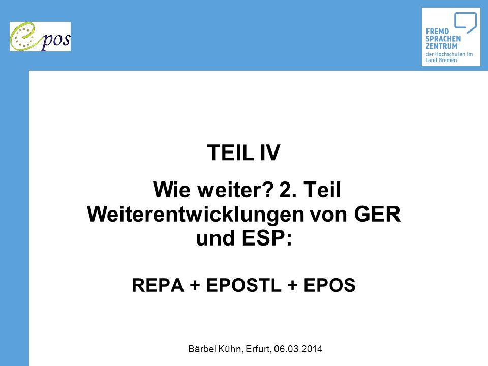 TEIL IV Wie weiter? 2. Teil Weiterentwicklungen von GER und ESP: REPA + EPOSTL + EPOS Bärbel Kühn, Erfurt, 06.03.2014
