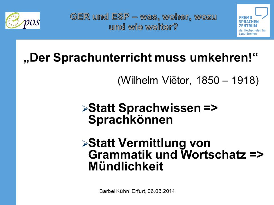 Der Sprachunterricht muss umkehren! (Wilhelm Viëtor, 1850 – 1918) Statt Sprachwissen => Sprachkönnen Statt Vermittlung von Grammatik und Wortschatz =>